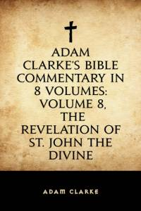 Adam Clarke's Bible Commentary in 8 Volumes: Volume 8, The Revelation of St. John the Divine af Adam Clarke