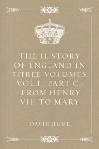 History of England in Three Volumes, Vol.I., Part C.: From Henry VII. to Mary af David Hume
