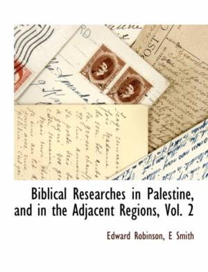 Biblical Researches in Palestine, and in the Adjacent Regions, Vol. 2 af Smith